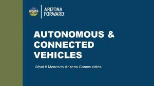 AUTONOMOUS CONNECTED VEHICLES What it Means to Arizona