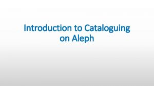 Introduction to Cataloguing on Aleph Navigation Aleph is