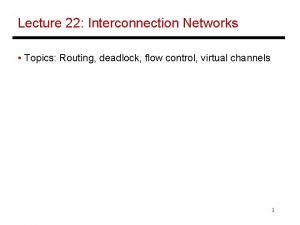 Lecture 22 Interconnection Networks Topics Routing deadlock flow