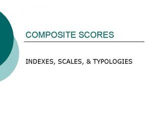 COMPOSITE SCORES INDEXES SCALES TYPOLOGIES WHY USE COMPOSITE