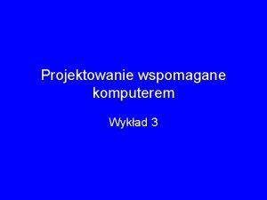 Projektowanie wspomagane komputerem Wykad 3 NARZDZIA POREDNICZCE W