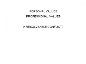 PERSONAL VALUES PROFESSIONAL VALUES A RESOLVEABLE CONFLICT Schools