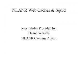 NLANR Web Caches Squid Most Slides Provided by