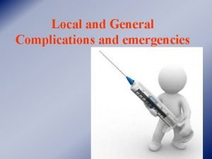 Local and General Complications and emergencies COMPLICATIONS AND