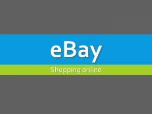 e Bay Shopping online HISTORY e Bay is