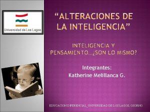 Integrantes Katherine Melillanca G EDUCACION DIFERENCIALUNIVERSIDAD DE LOS
