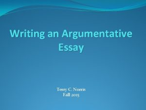 Writing an Argumentative Essay Terry C Norris Fall