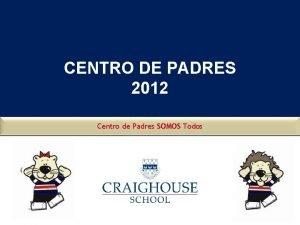 CENTRO DE PADRES 2012 Centro de Padres SOMOS