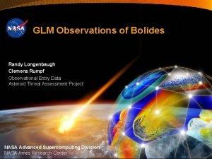 GLM Observations of Bolides Randy Longenbaugh Clemens Rumpf