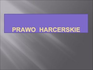 PRAWO HARCERSKIE Prawo Harcerskie Jest to system zasad
