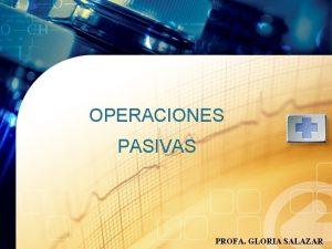 OPERACIONES PASIVAS PROFA GLORIA SALAZAR Operaciones Pasivas Son
