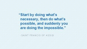 Start by doing whats necessary then do whats