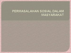 PERMASALAHAN SOSIAL DALAM MASYARAKAT Definisi masalah sosial Masalah