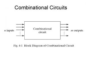 Combinational Circuits Designing Combinational Circuits In general we