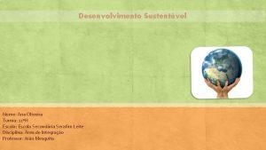 Desenvolvimento Sustentvel Nome Ana Oliveira Turma 11H Escola