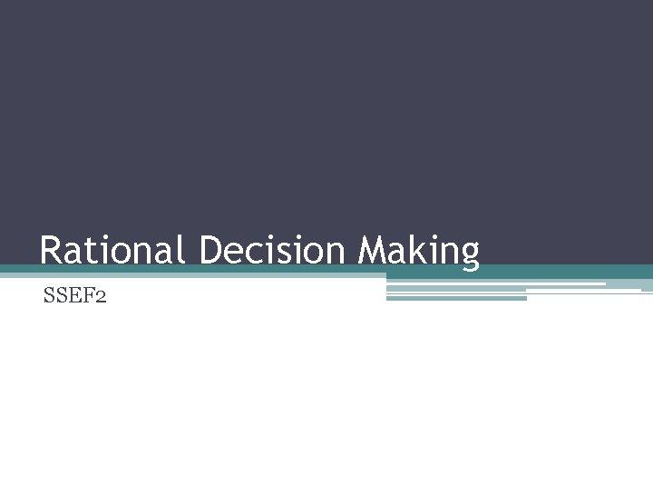 Rational Decision Making SSEF 2 Decision Making Decision