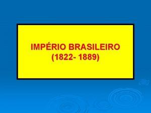 IMPRIO BRASILEIRO 1822 1889 I REINADO 1822 1831