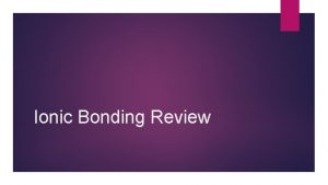 Ionic Bonding Review An ionic bond is composed