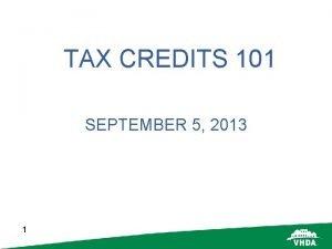 TAX CREDITS 101 SEPTEMBER 5 2013 1 Tax