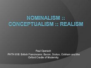 NOMINALISM CONCEPTUALISM REALISM Paul Operach PHTH 618 British