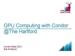 GPU Computing with Condor The Hartford Condor Week