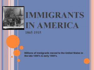IMMIGRANTS IN AMERICA 1865 1915 Millions of immigrants