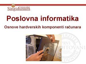 Poslovna informatika Osnove hardverskih komponenti raunara Glava 2
