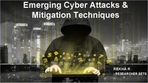 Emerging Cyber Attacks Mitigation Techniques REKHA R RESEARCHER