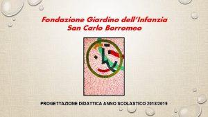 Fondazione Giardino dellInfanzia San Carlo Borromeo PROGETTAZIONE DIDATTICA