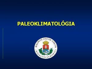 PALEOKLIMATOLGIA Paleoklimatolgia Trgya Az ghajlatot befolysol tnyezk Kutatsi