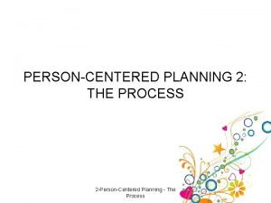 PERSONCENTERED PLANNING 2 THE PROCESS 2 PersonCentered Planning