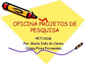 OFICINA PROJETOS DE PESQUISA PETADM Por Maria Ins