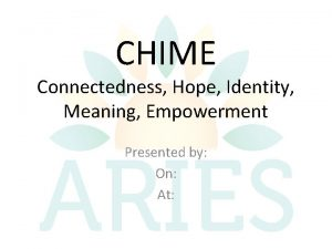 CHIME Connectedness Hope Identity Meaning Empowerment Presented by