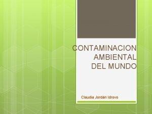 CONTAMINACION AMBIENTAL DEL MUNDO Claudia Jordn Idrovo A