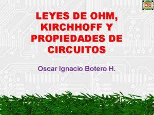 LEYES DE OHM KIRCHHOFF Y PROPIEDADES DE CIRCUITOS