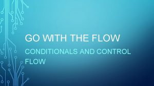 GO WITH THE FLOW CONDITIONALS AND CONTROL FLOW