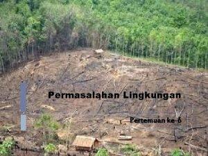 Permasalahan Lingkungan Pertemuan ke6 Lingkungan Hidup 1 Daerah