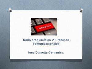 Nodo problemtico V Procesos comunicacionales Irma Domette Cervantes