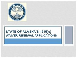 STATE OF ALASKAS 1915c WAIVER RENEWAL APPLICATIONS WHY