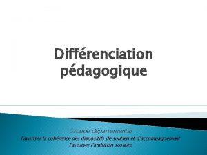 Diffrenciation pdagogique Groupe dpartemental Favoriser la cohrence des