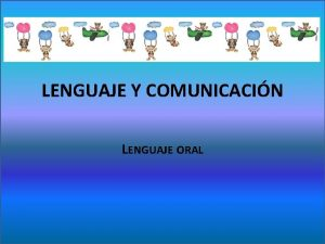 LENGUAJE Y COMUNICACIN LENGUAJE ORAL Es por todos