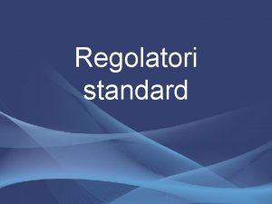 Regolatori standard Regolatori standard In generale questi regolatori