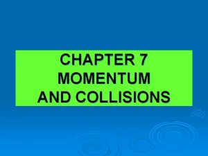 CHAPTER 7 MOMENTUM AND COLLISIONS MOMENTUM Momentum is