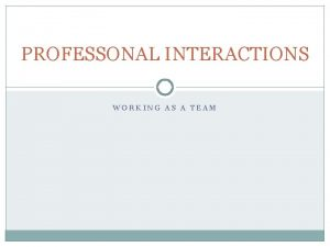 PROFESSONAL INTERACTIONS WORKING AS A TEAM INTERACTIONS IFTS