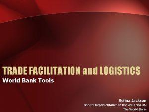 TRADE FACILITATION and LOGISTICS World Bank Tools Selina