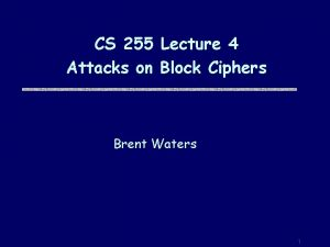CS 255 Lecture 4 Attacks on Block Ciphers