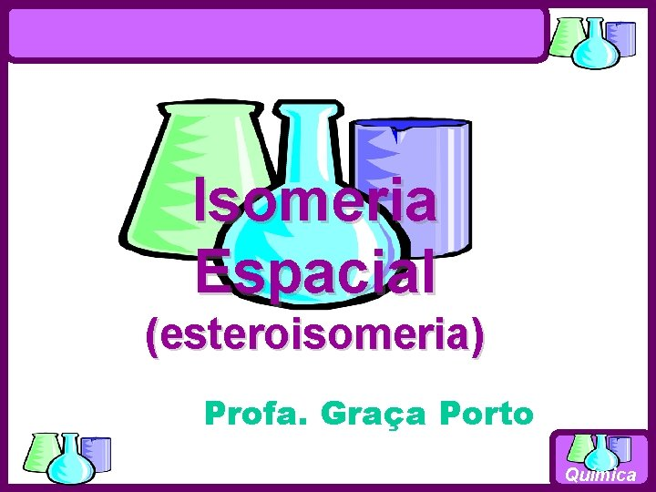 Isomeria Espacial esteroisomeria Profa Graa Porto Qumica Estereoismeros