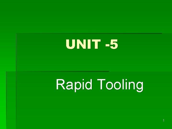 UNIT 5 Rapid Tooling 1 RAPID TOOLING Rapid