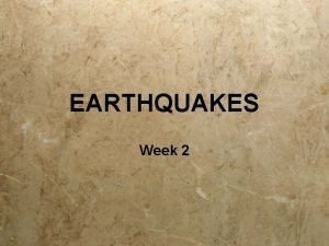 EARTHQUAKES Week 2 EARTHQUAKES What to explore this