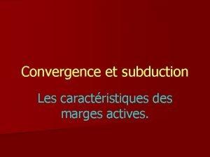 Convergence et subduction Les caractristiques des marges actives